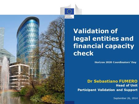 Validation of legal entities and financial capacity check Dr Sebastiano FUMERO Head of Unit Participant Validation and Support September 26, 2014 Horizon.