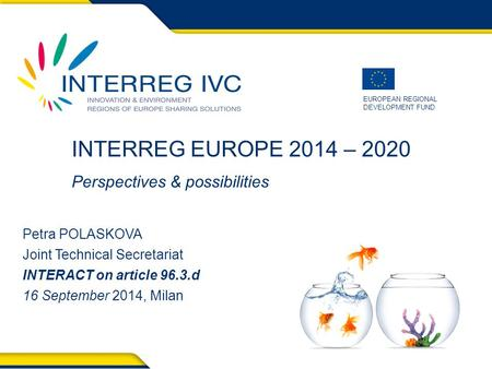 EUROPEAN REGIONAL DEVELOPMENT FUND INTERREG EUROPE 2014 – 2020 Perspectives & possibilities Petra POLASKOVA Joint Technical Secretariat INTERACT on article.