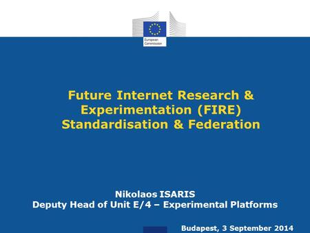 Future Internet Research & Experimentation (FIRE) Standardisation & Federation Nikolaos ISARIS Deputy Head of Unit E/4 – Experimental Platforms Budapest,