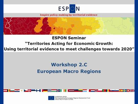"Workshop 2.C European Macro Regions ESPON Seminar ""Territories Acting for Economic Growth: Using territorial evidence to meet challenges towards 2020"""