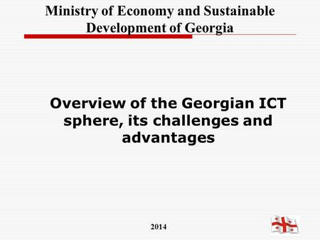 Overview of the Georgian ICT sphere, its challenges and advantages 2014 Ministry of Economy and Sustainable Development of Georgia.