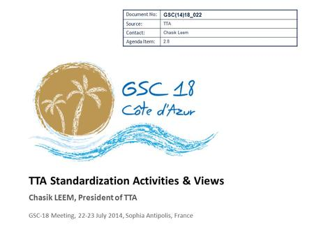 TTA Standardization Activities & Views Chasik LEEM, President of TTA GSC-18 Meeting, 22-23 July 2014, Sophia Antipolis, France Document No: GSC(14)18_022.