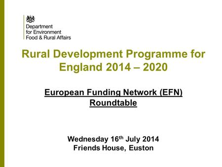 Rural Development Programme for England 2014 – 2020 European Funding Network (EFN) Roundtable Wednesday 16 th July 2014 Friends House, Euston.