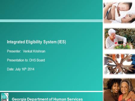 Integrated Eligibility System (IES) Presenter: Venkat Krishnan Presentation to: DHS Board Date: July 16 th 2014 Georgia Department of Human Services.