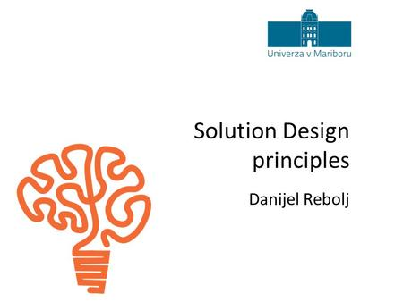 Solution Design principles Danijel Rebolj. 2 The perfect answer Solution design principles The ultimate answer to life the universe and everything is...