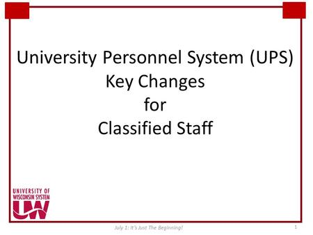 University Personnel System (UPS) Key Changes for Classified Staff July 1: It's Just The Beginning! 1.