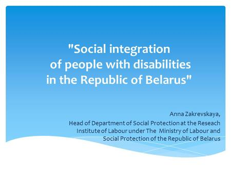 Social integration of people with disabilities in the Republic of Belarus Anna Zakrevskaya, Head of Department of Social Protection at the Reseach Institute.