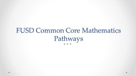 FUSD Common Core Mathematics Pathways. FUSD Course Offerings and Pathways Based on California Department of Education Frameworks Common Core 2 is the.