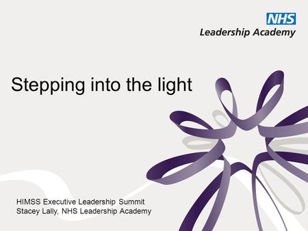 Stepping into the light HIMSS Executive Leadership Summit Stacey Lally, NHS Leadership Academy.