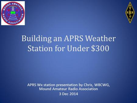 Building an APRS Weather Station for Under $300 APRS Wx station presentation by Chris, W8CWG, Mound Amateur Radio Association 3 Dec 2014.
