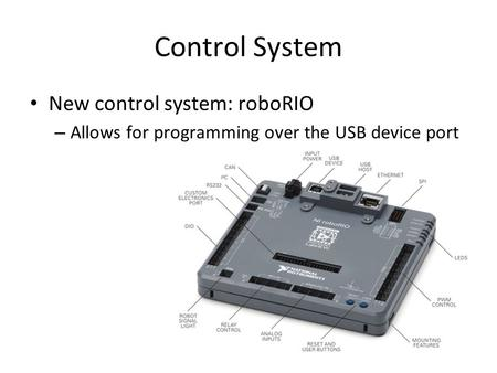 Control System New control system: roboRIO – Allows for programming over the USB device port.