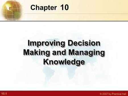 10.1 © 2007 by Prentice Hall 10 Chapter Improving Decision Making and Managing Knowledge.