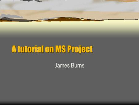 A tutorial on MS Project James Burns. Outline  Setting up MS Project  Defining Tasks (activity definition)  Activity Subordination (WBS)  Activity.