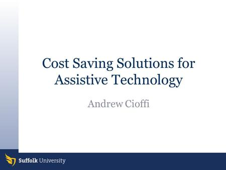 Cost Saving Solutions for Assistive Technology Andrew Cioffi.
