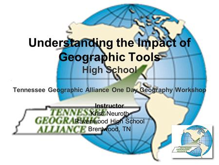 Understanding the Impact of Geographic Tools High School Tennessee Geographic Alliance One Day Geography Workshop Instructor Kristi Neuroth Ravenwood High.