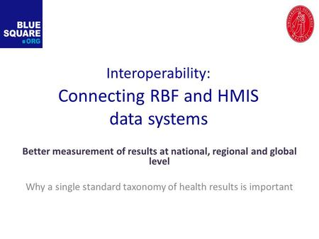 Interoperability: Connecting RBF and HMIS data systems Better measurement of results at national, regional and global level Why a single standard taxonomy.