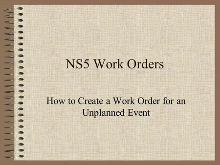 NS5 Work Orders How to Create a Work Order for an Unplanned Event.