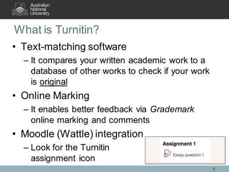 What is Turnitin? Text-matching software –It compares your written academic work to a database of other works to check if your work is original Online.