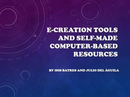 E-CREATION TOOLS AND SELF-MADE COMPUTER-BASED RESOURCES BY ISIS BATRES AND JULIO DEL ÁGUILA.