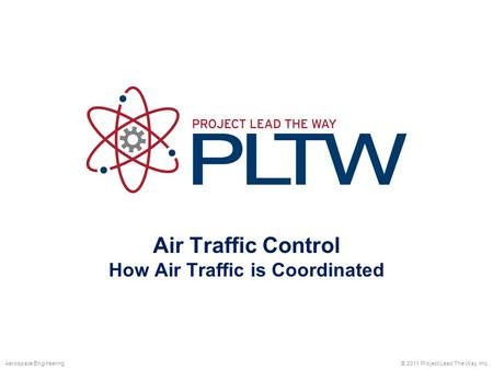 Air Traffic Control How Air Traffic is Coordinated © 2011 Project Lead The Way, Inc.Aerospace Engineering.