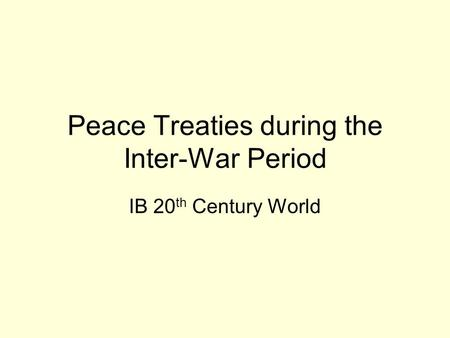 Peace Treaties during the Inter-War Period IB 20 th Century World.