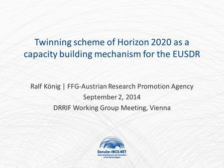 Twinning scheme of Horizon 2020 as a capacity building mechanism for the EUSDR Ralf König | FFG-Austrian Research Promotion Agency September 2, 2014 DRRIF.