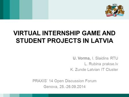 VIRTUAL INTERNSHIP GAME AND STUDENT PROJECTS IN LATVIA U. Vorma, I. Slaidins RTU L. Rubina prakse.lv K. Zunde Latvian IT Cluster PRAXIS' 14 Open Discussion.