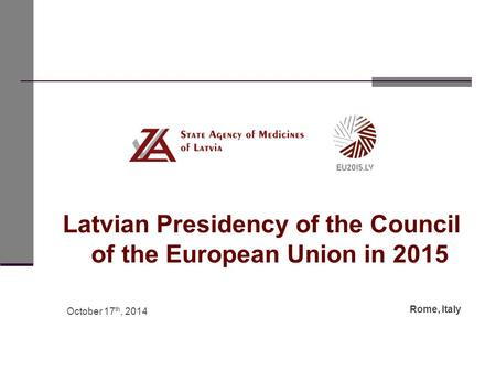 Latvian Presidency of the Council of the European Union in 2015 October 17 th, 2014 Rome, Italy.