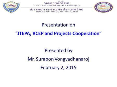 "Presentation on ""JTEPA, RCEP and Projects Cooperation"" Presented by Mr. Surapon Vongvadhanaroj February 2, 2015."