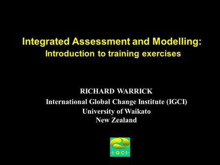 Integrated Assessment and Modelling: Introduction to training exercises RICHARD WARRICK International Global Change Institute (IGCI) University of Waikato.