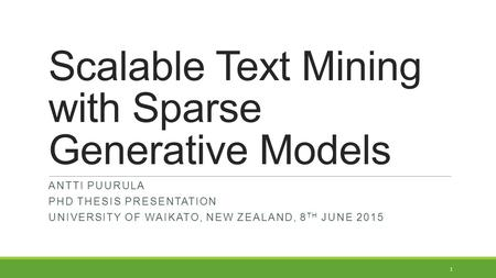 Scalable Text Mining with Sparse Generative Models ANTTI PUURULA PHD THESIS PRESENTATION UNIVERSITY OF WAIKATO, NEW ZEALAND, 8 TH JUNE 2015 1.