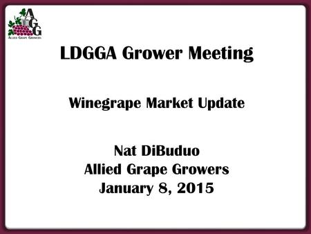 LDGGA Grower Meeting Winegrape Market Update Nat DiBuduo Allied Grape Growers January 8, 2015.