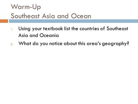 Warm-Up Southeast Asia and Ocean 1. Using your textbook list the countries of Southeast Asia and Oceania 2. What do you notice about this area's geography?
