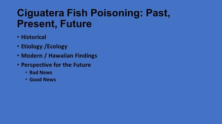 Ciguatera Fish Poisoning: Past, Present, Future Historical Etiology /Ecology Modern / Hawaiian Findings Perspective for the Future Bad News Good News.