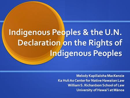 Indigenous Peoples & the U.N. Declaration on the Rights of Indigenous Peoples Melody Kapilialoha MacKenzie Ka Huli Ao Center for Native Hawaiian Law William.