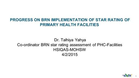 1 Dr. Talhiya Yahya Co-ordinator BRN star rating assessment of PHC-Facilities HSIQAS-MOHSW 4/2/2015 PROGRESS ON BRN IMPLEMENTATION OF STAR RATING OF PRIMARY.