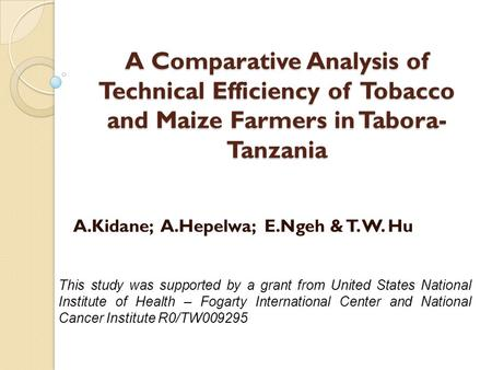 A Comparative Analysis of Technical Efficiency of Tobacco and Maize Farmers in Tabora- Tanzania A.Kidane; A.Hepelwa; E.Ngeh & T. W. Hu This study was supported.