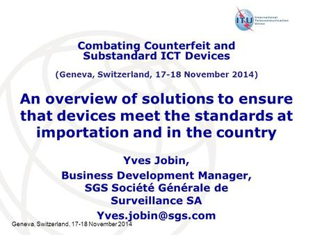Geneva, Switzerland, 17-18 November 2014 An overview of solutions to ensure that devices meet the standards at importation and in the country Yves Jobin,