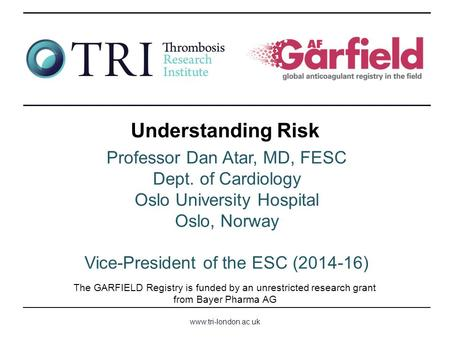 Www.tri-london.ac.uk The GARFIELD Registry is funded by an unrestricted research grant from Bayer Pharma AG Understanding Risk Professor Dan Atar, MD,