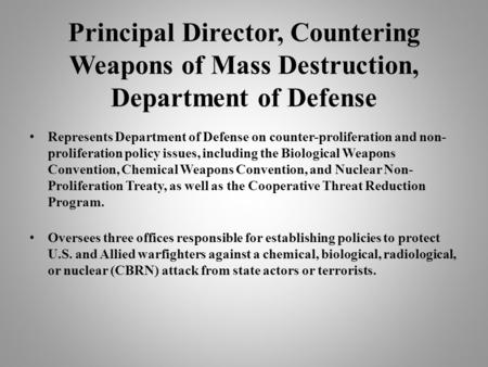 Principal Director, Countering Weapons of Mass Destruction, Department of Defense Represents Department of Defense on counter-proliferation and non- proliferation.