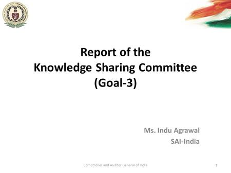 Report of the Knowledge Sharing Committee (Goal-3) Ms. Indu Agrawal SAI-India Comptroller and Auditor General of India1.