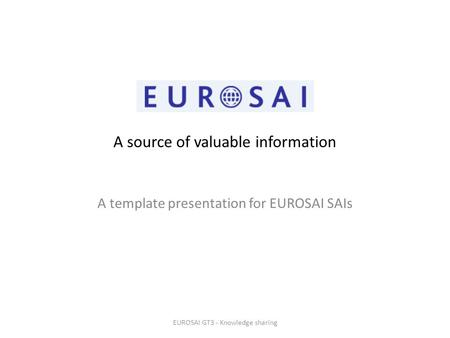 A source of valuable information A template presentation for EUROSAI SAIs EUROSAI GT3 - Knowledge sharing.