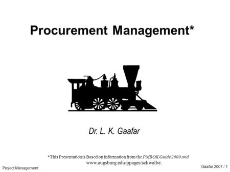 Project Management Gaafar 2007 / 1 Procurement Management* Dr. L. K. Gaafar *This Presentation is Based on information from the PMBOK Guide 2000 and www.augsburg.edu/ppages/schwalbe.