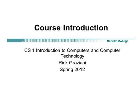 Course Introduction CS 1 Introduction to Computers and Computer Technology Rick Graziani Spring 2012.