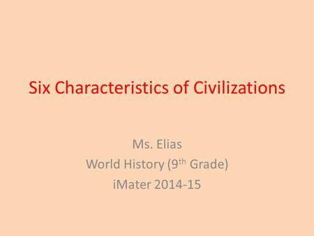 Six Characteristics of Civilizations Ms. Elias World History (9 th Grade) iMater 2014-15.