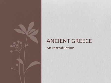 An Introduction ANCIENT GREECE. Burning Questions What do you already know about Greece? What do you think you know about Greece? What do you want to.