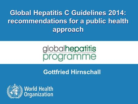 Global Hepatitis C Guidelines 2014: recommendations for a public health approach Gottfried Hirnschall.