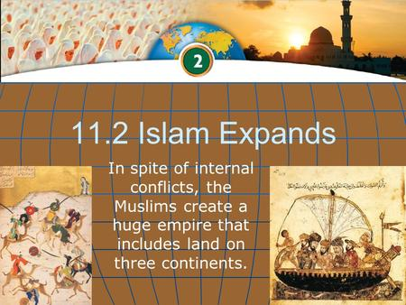 11.2 Islam Expands In spite of internal conflicts, the Muslims create a huge empire that includes land on three continents.