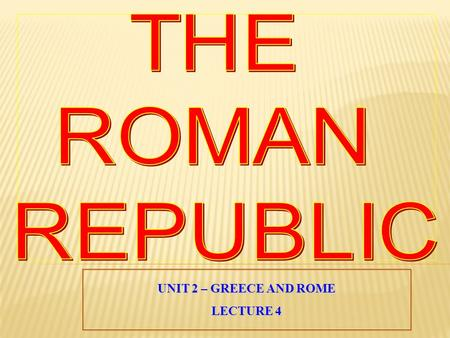 THE ROMAN REPUBLIC UNIT 2 – GREECE AND ROME LECTURE 4.