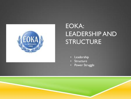 EOKA: LEADERSHIP AND STRUCTURE Leadership Structure Power Struggle.